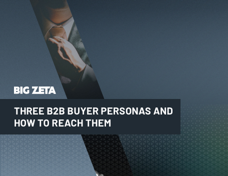 Three B2B Buyer Personas and How to Reach Them